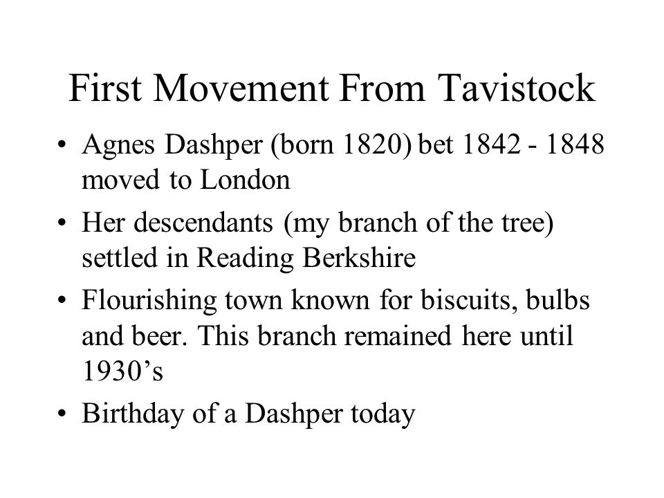 First Movement From Tavistock Agnes Dashper (born 1820) bet 1842 - 1848 moved to London Her descendants (my branch of the tree) settled in Reading Berkshire Flourishing town known for biscuits, bulbs and beer.