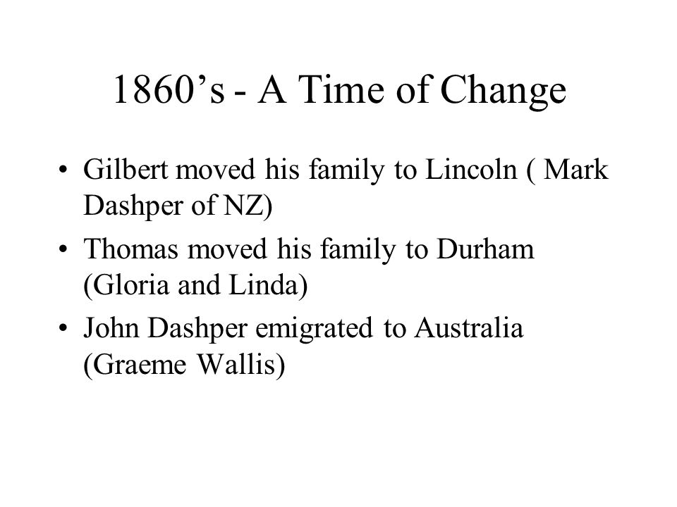 1860's - A Time of Change Gilbert moved his family to Lincoln ( Mark Dashper of NZ) Thomas moved his family to Durham (Gloria and Linda) John Dashper emigrated to Australia (Graeme Wallis)
