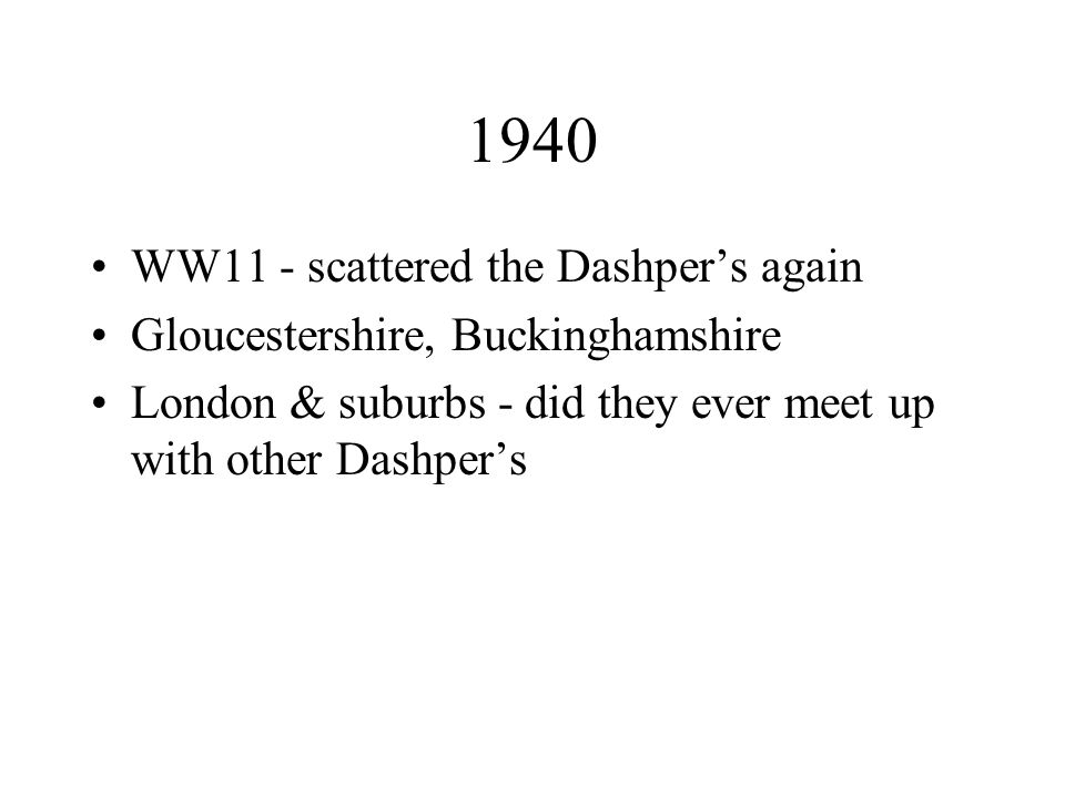 1940 WW11 - scattered the Dashper's again Gloucestershire, Buckinghamshire London & suburbs - did they ever meet up with other Dashper's