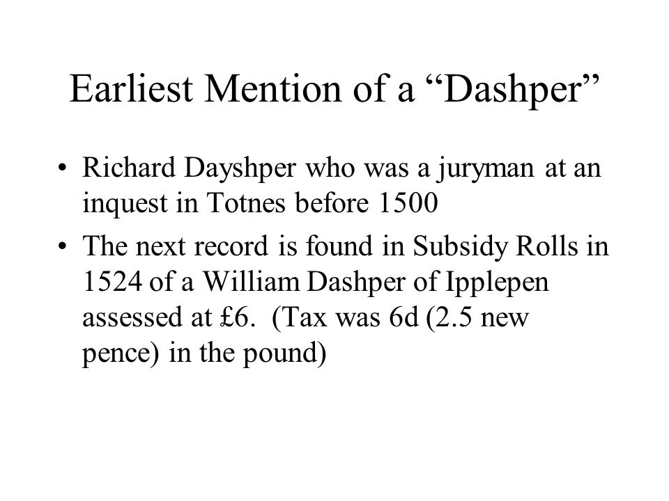 Earliest Mention of a Dashper Richard Dayshper who was a juryman at an inquest in Totnes before 1500 The next record is found in Subsidy Rolls in 1524 of a William Dashper of Ipplepen assessed at £6.