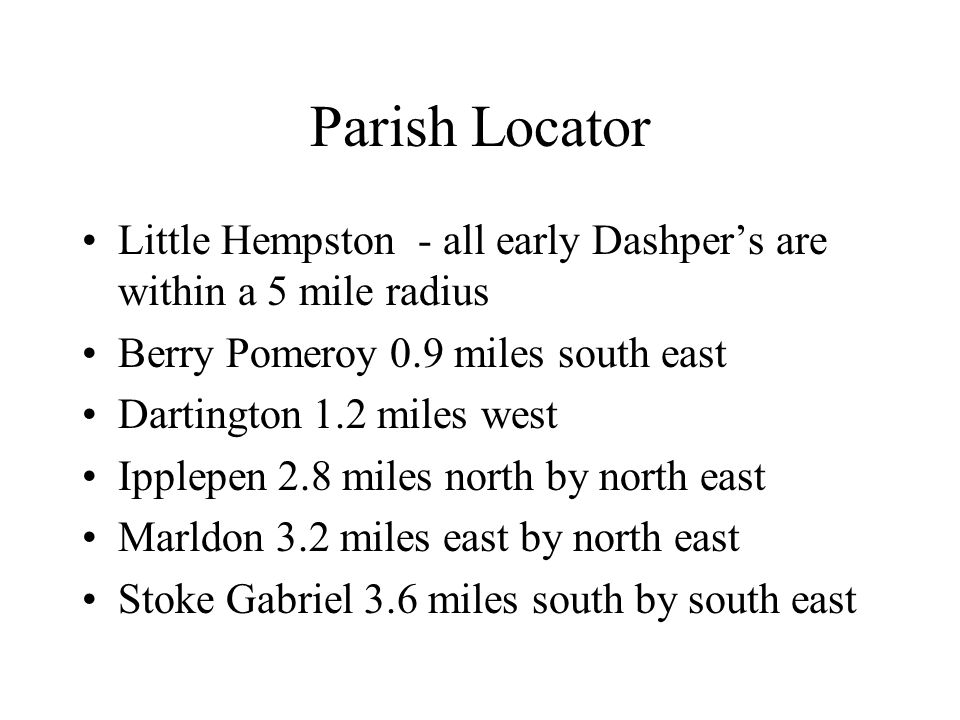 Parish Locator Little Hempston - all early Dashper's are within a 5 mile radius Berry Pomeroy 0.9 miles south east Dartington 1.2 miles west Ipplepen 2.8 miles north by north east Marldon 3.2 miles east by north east Stoke Gabriel 3.6 miles south by south east