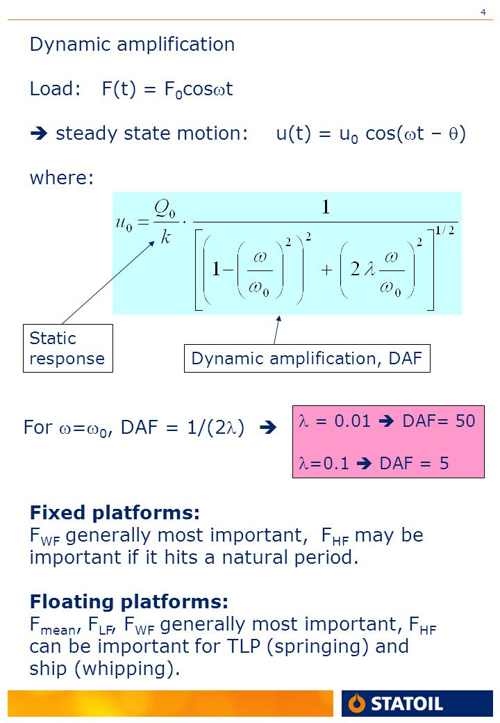 4 Dynamic amplification Load: F(t) = F 0 cost  steady state motion: u(t) = u 0 cos(t – ) where: Static response Dynamic amplification, DAF For =