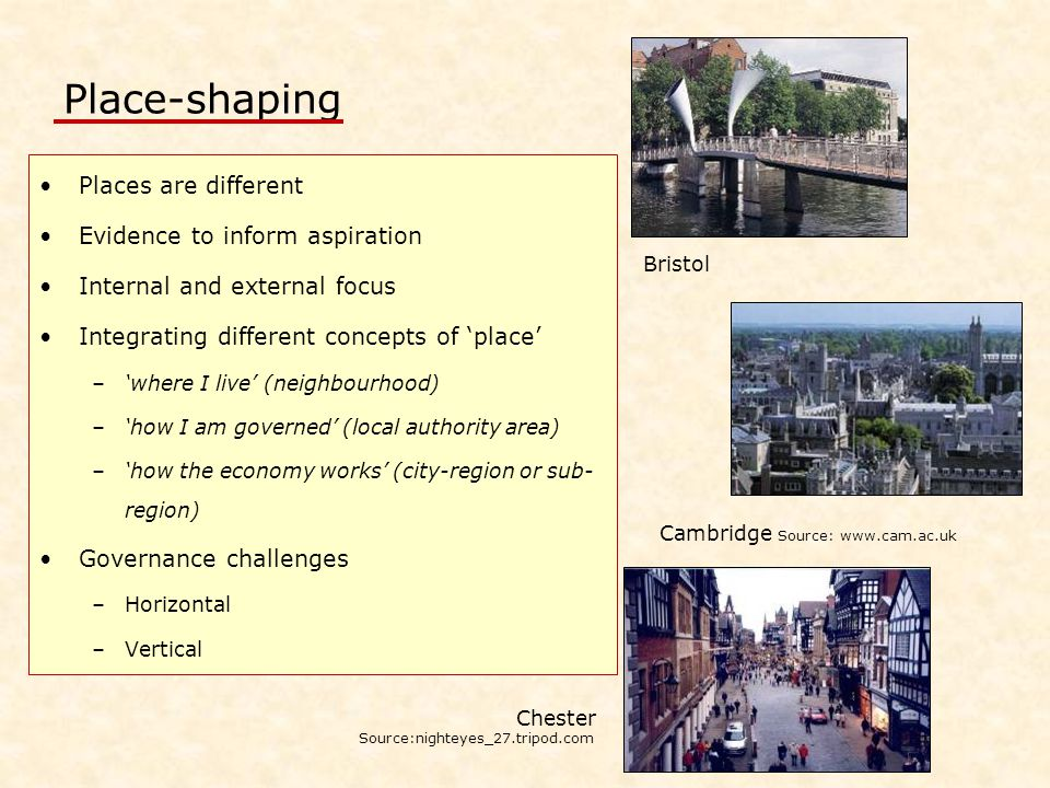 Place-shaping Places are different Evidence to inform aspiration Internal and external focus Integrating different concepts of 'place' –'where I live' (neighbourhood) –'how I am governed' (local authority area) –'how the economy works' (city-region or sub- region) Governance challenges –Horizontal –Vertical Chester Source:nighteyes_27.tripod.com Cambridge Source: www.cam.ac.uk Bristol