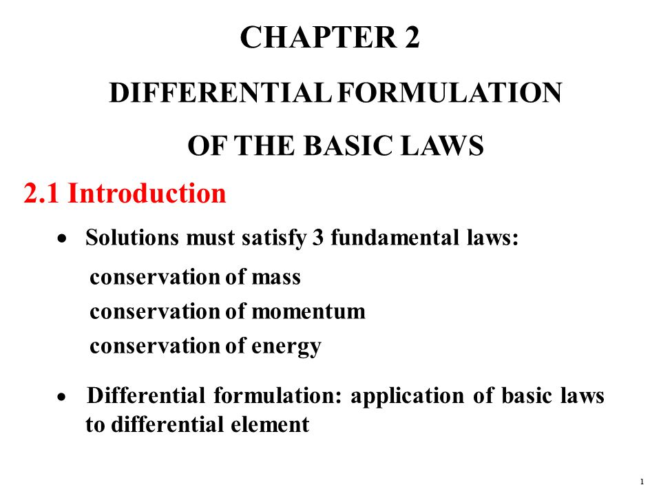 CHAPTER 2 DIFFERENTIAL FORMULATION OF THE BASIC LAWS 2.1 Introduction  Solutions must satisfy 3 fundamental laws: conservation of mass conservation of momentum conservation of energy  Differential formulation: application of basic laws to differential element 1