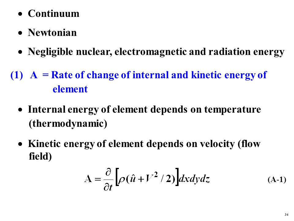 Continuum  Newtonian  Negligible nuclear, electromagnetic and radiation energy (1) A = Rate of change of internal and kinetic energy of element  Internal energy of element depends on temperature (thermodynamic)  Kinetic energy of element depends on velocity (flow field) (A-1) 34