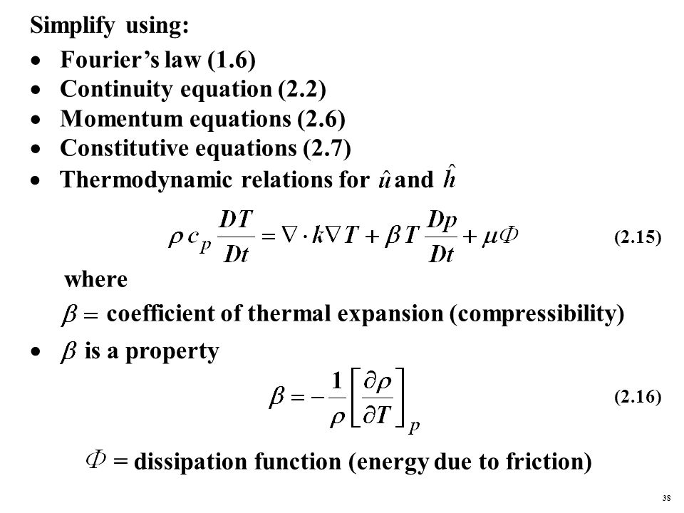 Simplify using:  Fourier's law (1.6)  Continuity equation (2.2)  Momentum equations (2.6)  Constitutive equations (2.7)  Thermodynamic relations for and (2.15) where coefficient of thermal expansion (compressibility)  is a property (2.16) = dissipation function (energy due to friction) 38