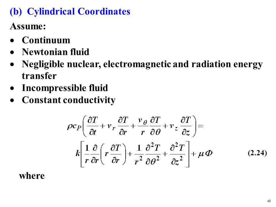 (b) Cylindrical Coordinates Assume:  Continuum  Newtonian fluid  Negligible nuclear, electromagnetic and radiation energy transfer  Incompressible fluid  Constant conductivity where (2.24) 42