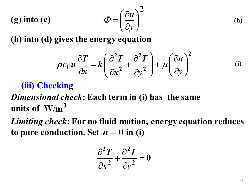 (g) into (e) (h) into (d) gives the energy equation (iii) Checking Dimensional check: Each term in (i) has the same units of Limiting check: For no fluid motion, energy equation reduces to pure conduction.