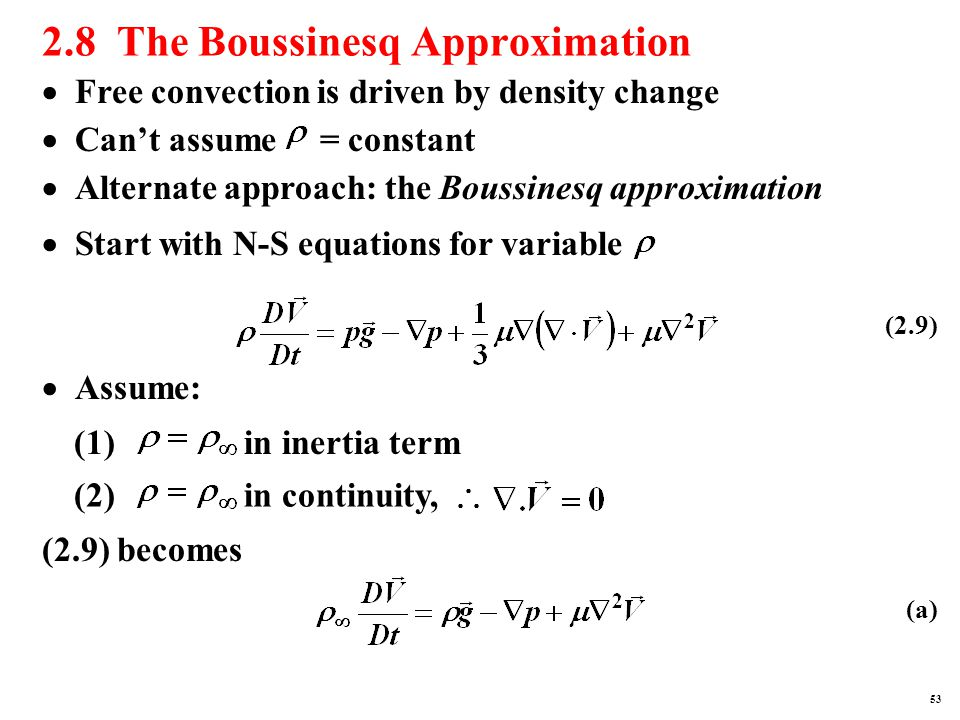 2.8 The Boussinesq Approximation  Can't assume = constant  Alternate approach: the Boussinesq approximation  Start with N-S equations for variable  Free convection is driven by density change  Assume: (2) in continuity, (1) in inertia term (2.9) becomes (2.9) (a) 53