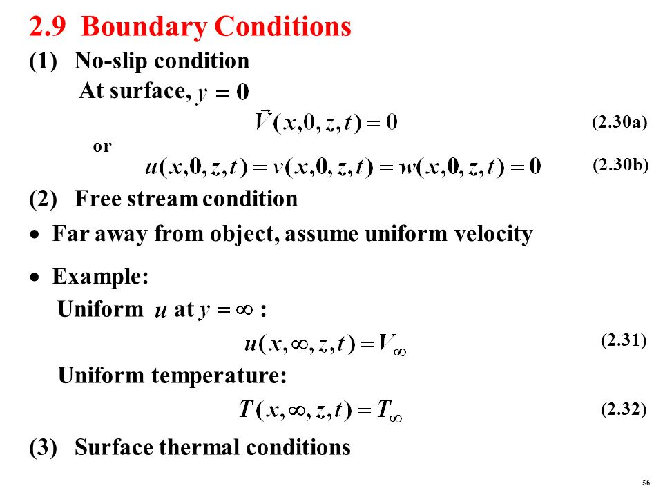2.9 Boundary Conditions (1) No-slip condition At surface, or (2) Free stream condition  Far away from object, assume uniform velocity  Example: Uniform at : Uniform temperature: (3) Surface thermal conditions (2.30a) (2.30b) (2.31) (2.32) 56