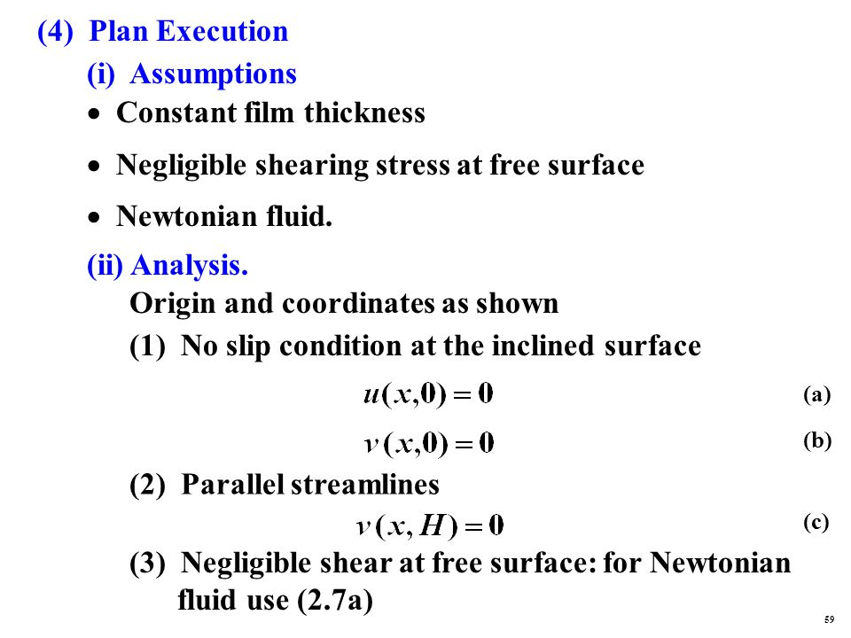 (4) Plan Execution (i) Assumptions  Constant film thickness  Negligible shearing stress at free surface  Newtonian fluid.
