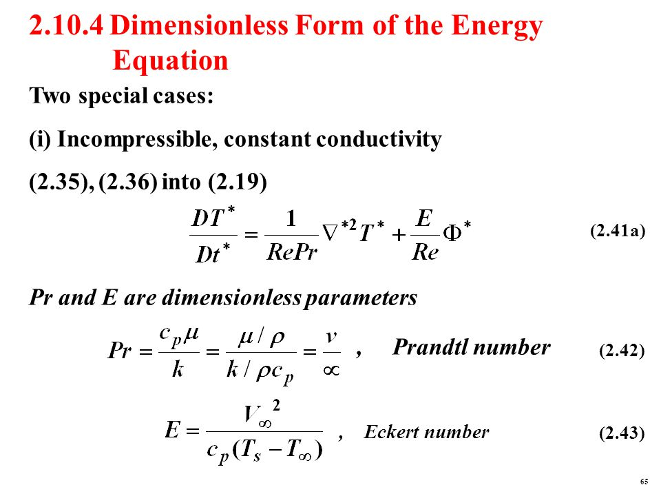 2.10.4 Dimensionless Form of the Energy Equation Two special cases: (i) Incompressible, constant conductivity (2.35), (2.36) into (2.19) Pr and E are dimensionless parameters (2.41a), Prandtl number (2.42), Eckert number (2.43) 65