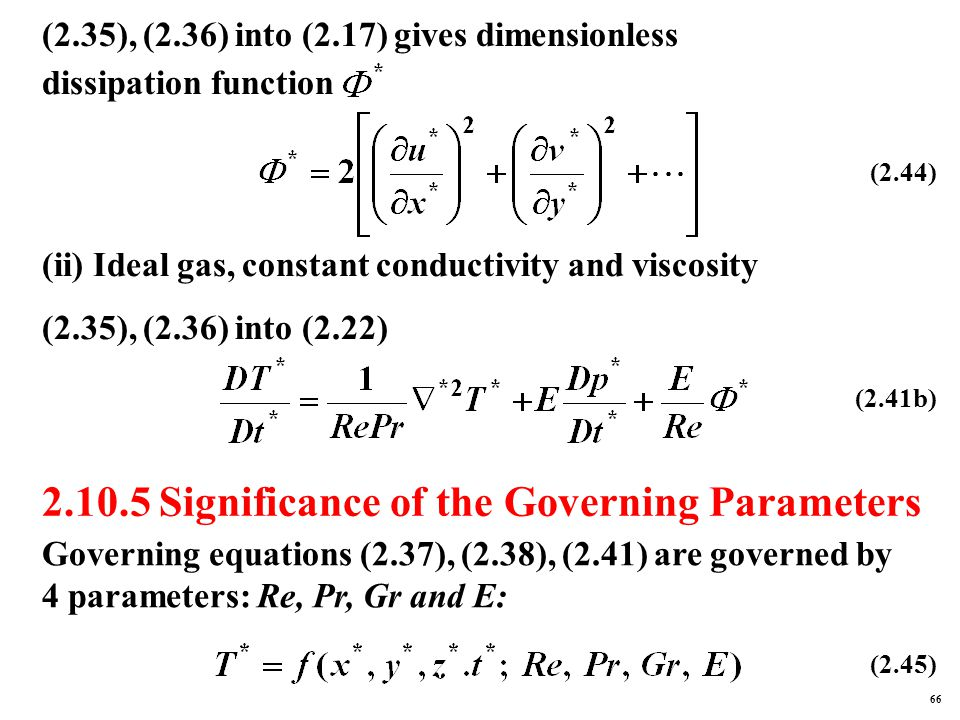 2.10.5 Significance of the Governing Parameters (2.35), (2.36) into (2.17) gives dimensionless dissipation function (ii) Ideal gas, constant conductivity and viscosity (2.35), (2.36) into (2.22) (2.44) (2.41b) Governing equations (2.37), (2.38), (2.41) are governed by 4 parameters: Re, Pr, Gr and E: (2.45) 66
