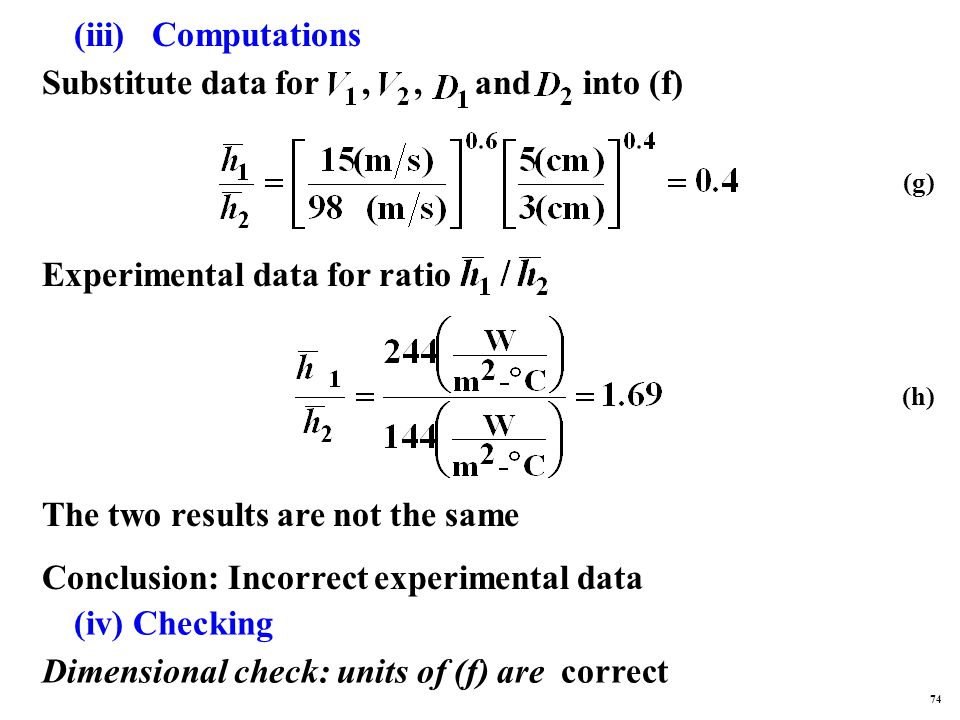 (iii) Computations Substitute data for,, and into (f) Experimental data for ratio The two results are not the same Conclusion: Incorrect experimental data (iv) Checking Dimensional check: units of (f) are correct (g) (h) 74