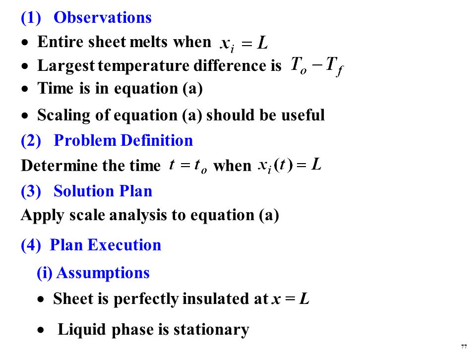 (1) Observations  Largest temperature difference is  Time is in equation (a)  Scaling of equation (a) should be useful  Entire sheet melts when (2) Problem Definition Determine the time when (3) Solution Plan Apply scale analysis to equation (a) (4) Plan Execution (i) Assumptions  Sheet is perfectly insulated at x = L  Liquid phase is stationary 77