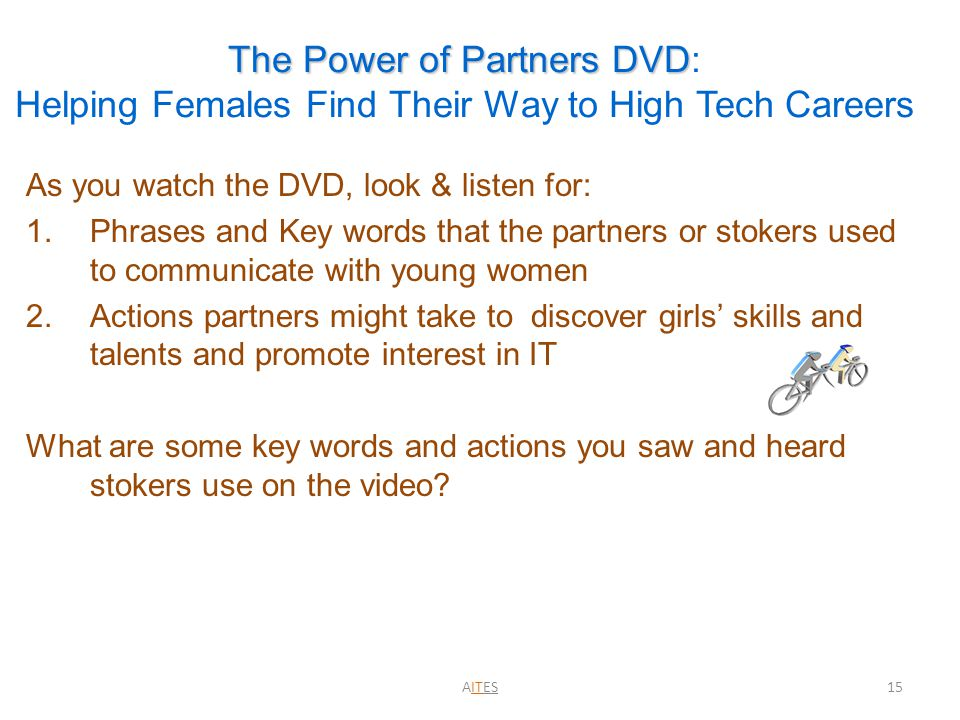The Power of Partners DVD The Power of Partners DVD: Helping Females Find Their Way to High Tech Careers As you watch the DVD, look & listen for: 1.Phrases and Key words that the partners or stokers used to communicate with young women 2.Actions partners might take to discover girls' skills and talents and promote interest in IT What are some key words and actions you saw and heard stokers use on the video.