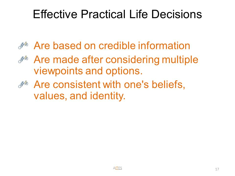 Effective Practical Life Decisions Are based on credible information Are made after considering multiple viewpoints and options. Are consistent with o