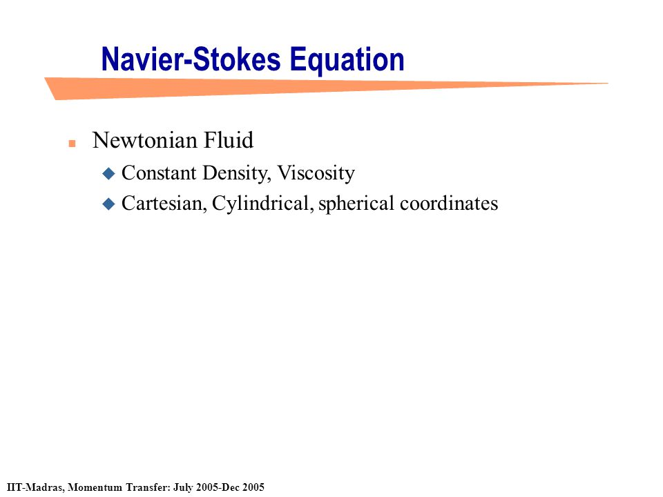 IIT-Madras, Momentum Transfer: July 2005-Dec 2005 Navier-Stokes Equation n Newtonian Fluid u Constant Density, Viscosity u Cartesian, Cylindrical, sph