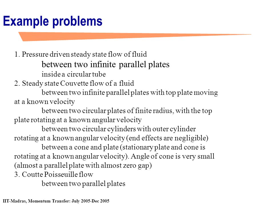 IIT-Madras, Momentum Transfer: July 2005-Dec 2005 Example problems 1. Pressure driven steady state flow of fluid between two infinite parallel plates