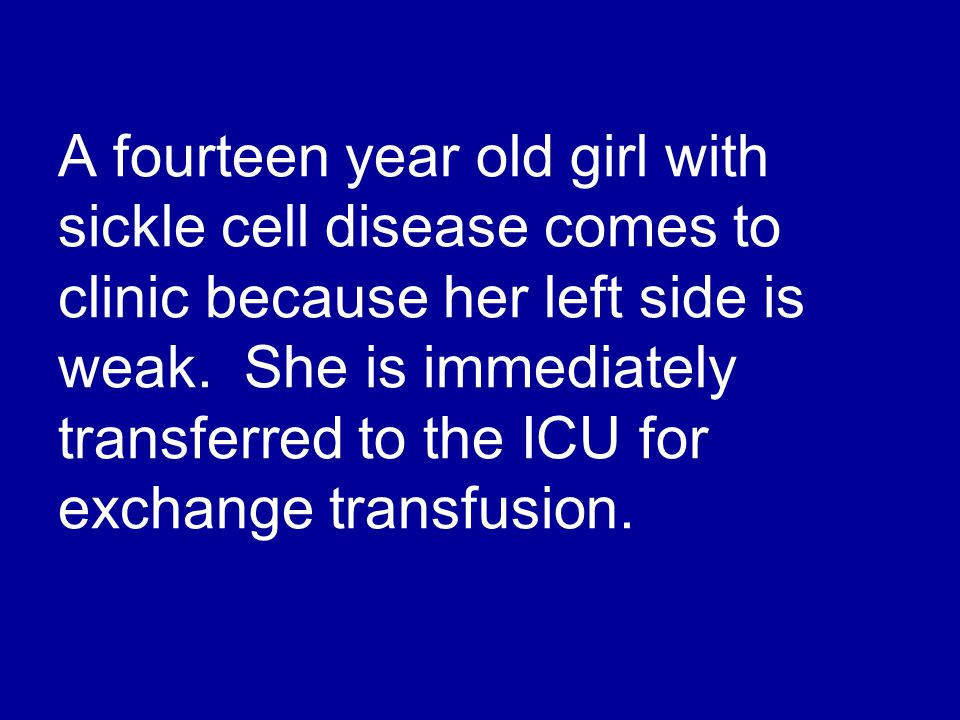A fourteen year old girl with sickle cell disease comes to clinic because her left side is weak. She is immediately transferred to the ICU for exchang