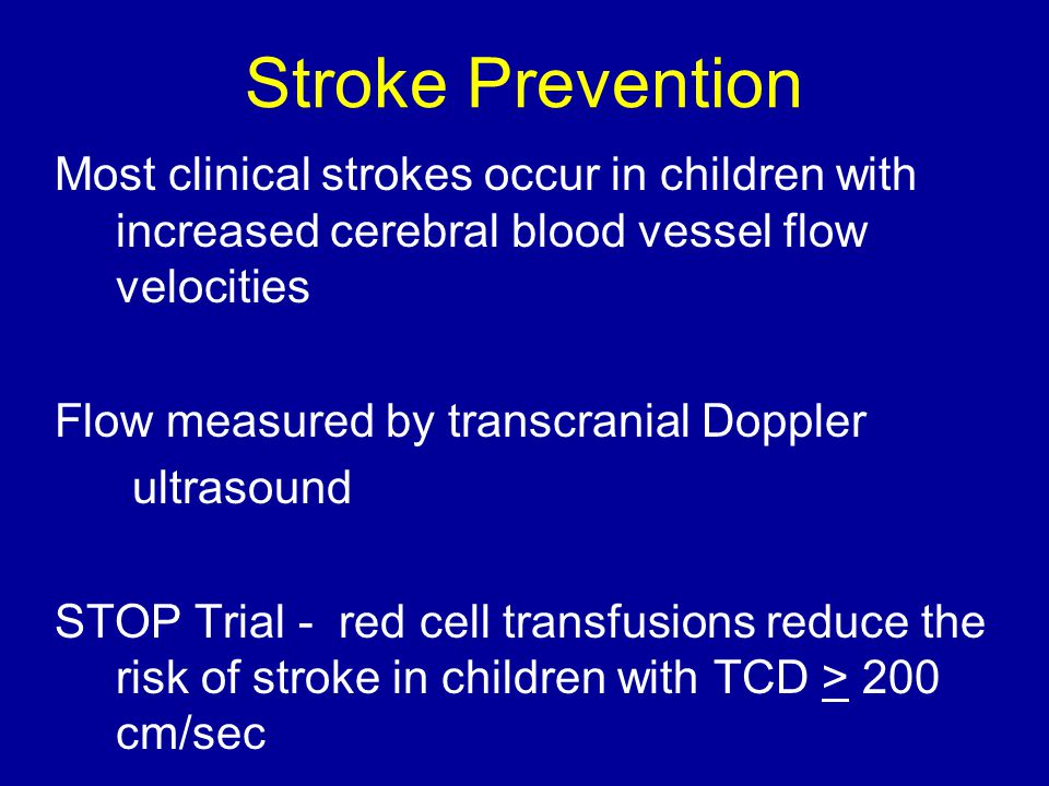 Stroke Prevention Most clinical strokes occur in children with increased cerebral blood vessel flow velocities Flow measured by transcranial Doppler u
