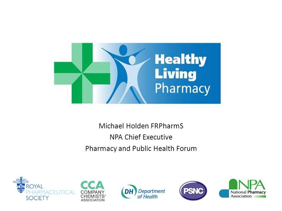 Michael Holden FRPharmS NPA Chief Executive Pharmacy and Public Health Forum