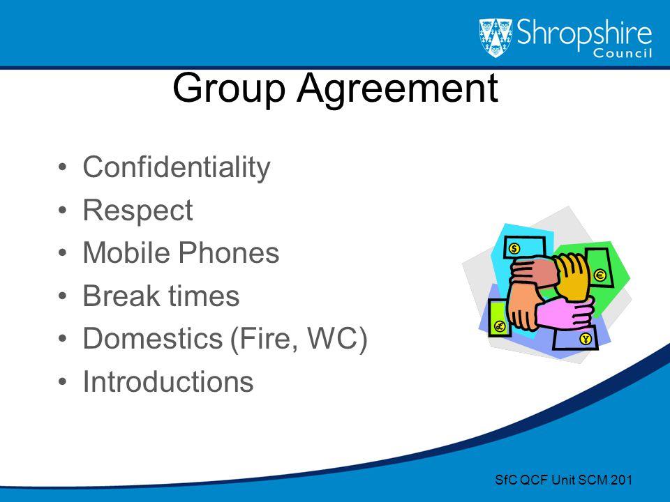 Group Agreement Confidentiality Respect Mobile Phones Break times Domestics (Fire, WC) Introductions SfC QCF Unit SCM 201