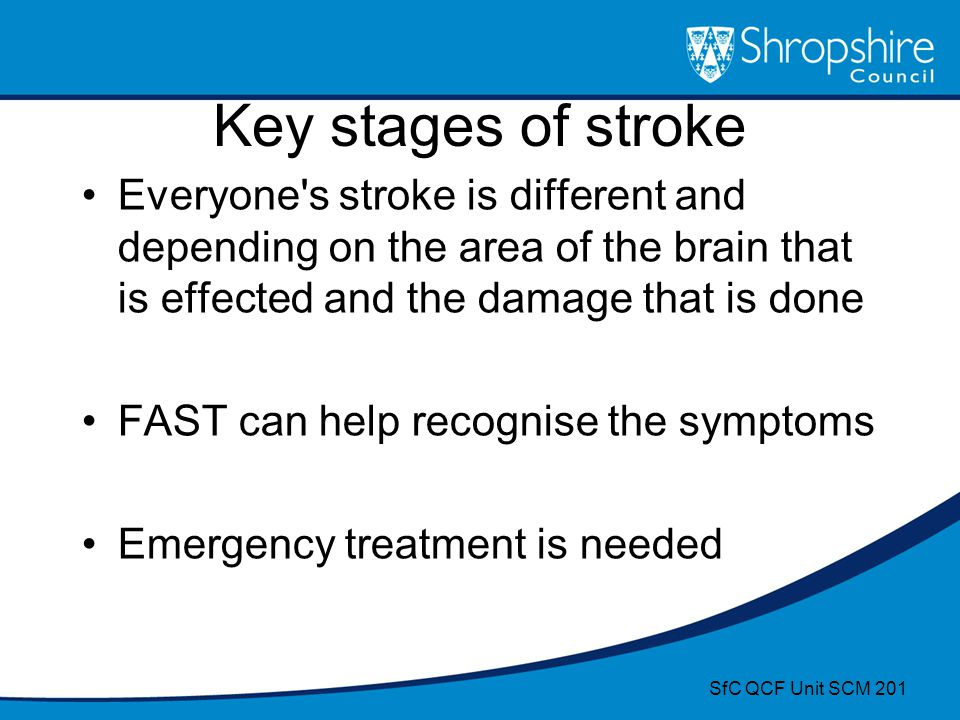 Key stages of stroke Everyone's stroke is different and depending on the area of the brain that is effected and the damage that is done FAST can help