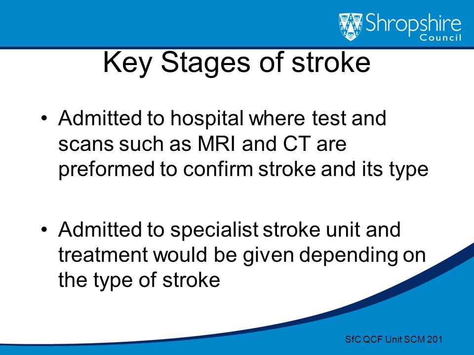 Key Stages of stroke Admitted to hospital where test and scans such as MRI and CT are preformed to confirm stroke and its type Admitted to specialist