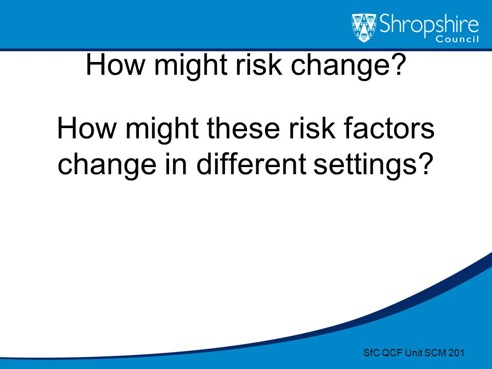 How might risk change? How might these risk factors change in different settings? SfC QCF Unit SCM 201