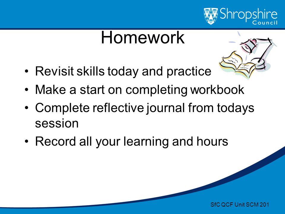 Homework Revisit skills today and practice Make a start on completing workbook Complete reflective journal from todays session Record all your learnin