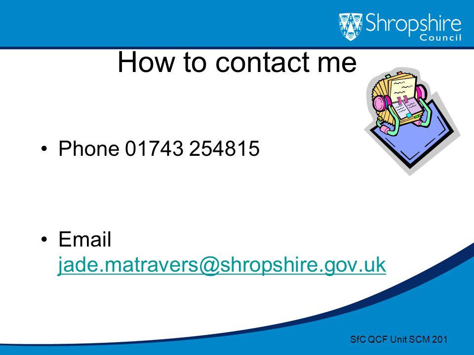 How to contact me Phone 01743 254815 Email jade.matravers@shropshire.gov.uk jade.matravers@shropshire.gov.uk SfC QCF Unit SCM 201