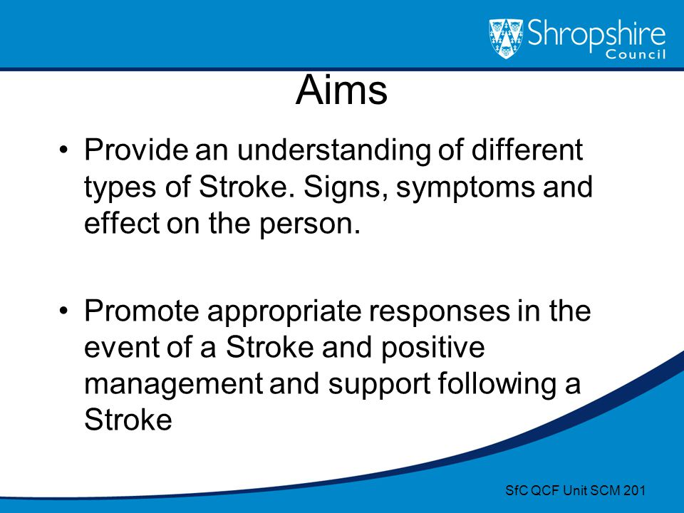 Aims Provide an understanding of different types of Stroke. Signs, symptoms and effect on the person. Promote appropriate responses in the event of a