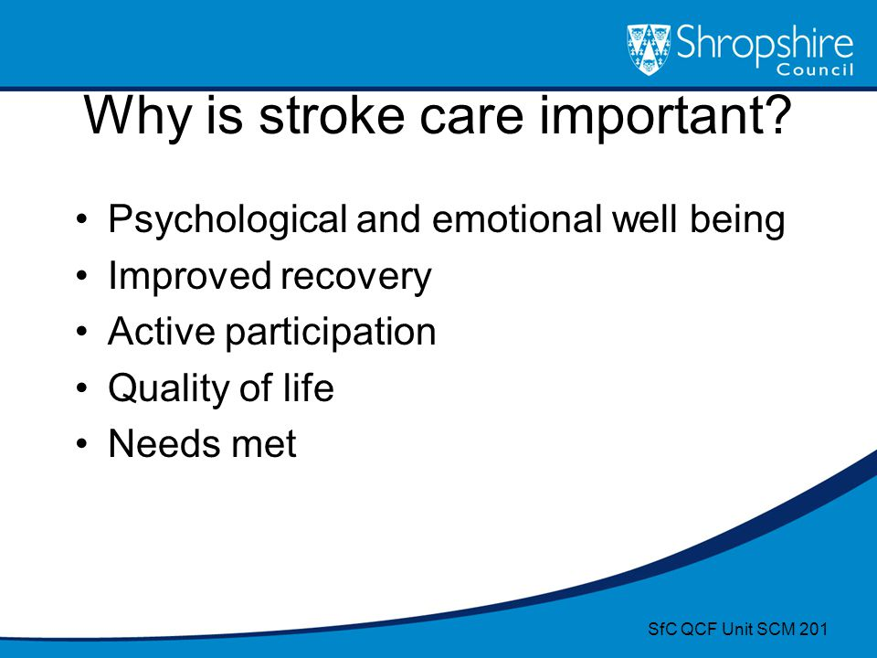Why is stroke care important? Psychological and emotional well being Improved recovery Active participation Quality of life Needs met SfC QCF Unit SCM