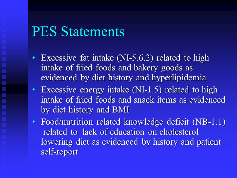 PES Statements Excessive fat intake (NI-5.6.2) related to high intake of fried foods and bakery goods as evidenced by diet history and hyperlipidemiaE