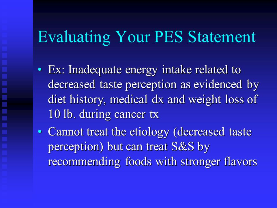 Evaluating Your PES Statement Ex: Inadequate energy intake related to decreased taste perception as evidenced by diet history, medical dx and weight l
