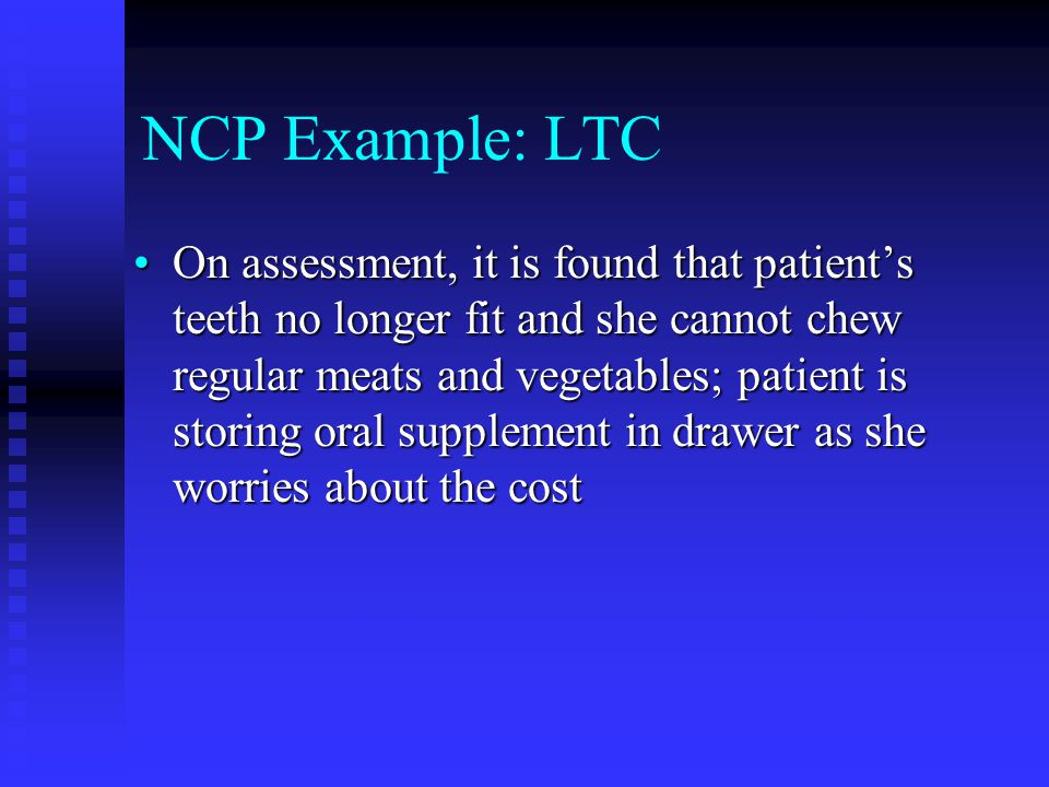 NCP Example: LTC On assessment, it is found that patient's teeth no longer fit and she cannot chew regular meats and vegetables; patient is storing or
