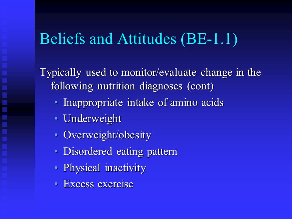 Beliefs and Attitudes (BE-1.1) Typically used to monitor/evaluate change in the following nutrition diagnoses (cont) Inappropriate intake of amino aci