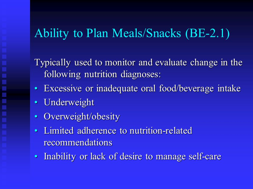 Ability to Plan Meals/Snacks (BE-2.1) Typically used to monitor and evaluate change in the following nutrition diagnoses: Excessive or inadequate oral