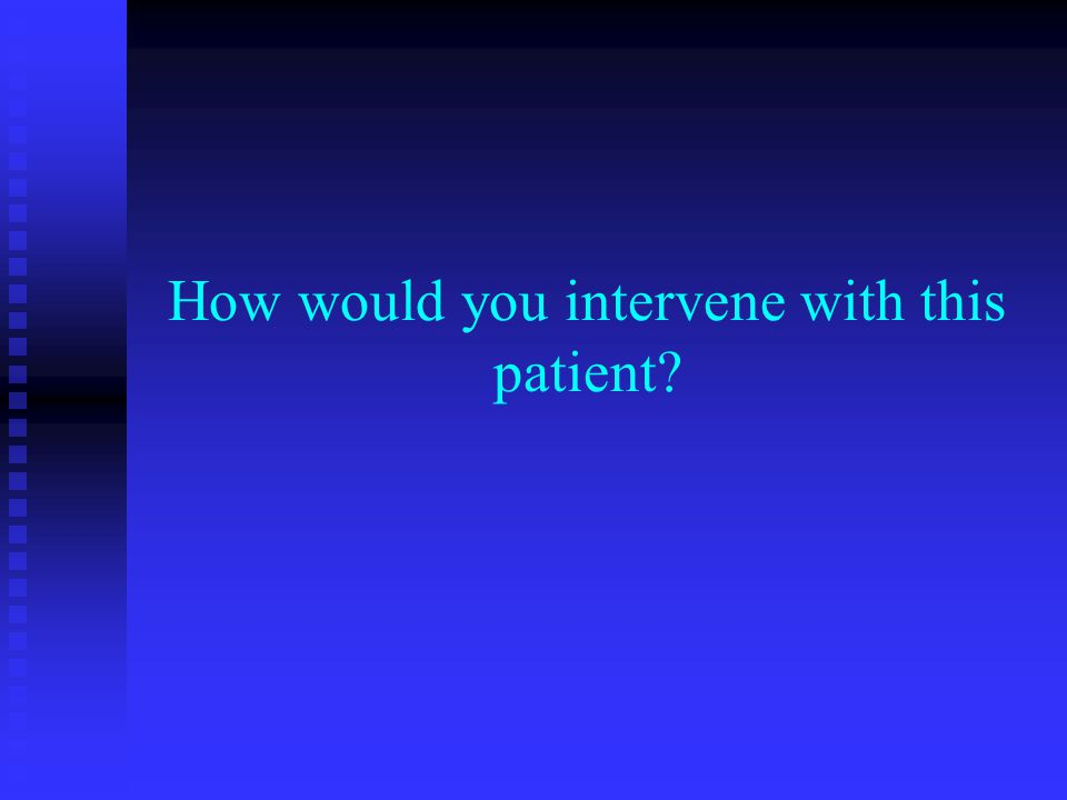 How would you intervene with this patient?