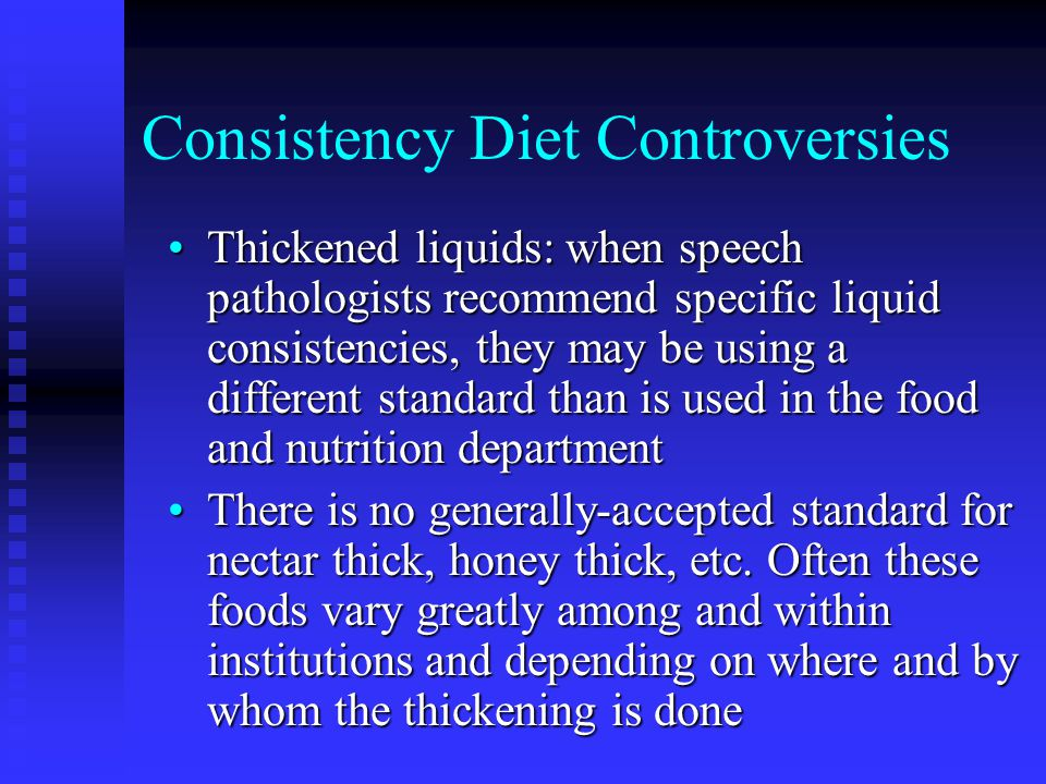 Consistency Diet Controversies Thickened liquids: when speech pathologists recommend specific liquid consistencies, they may be using a different stan