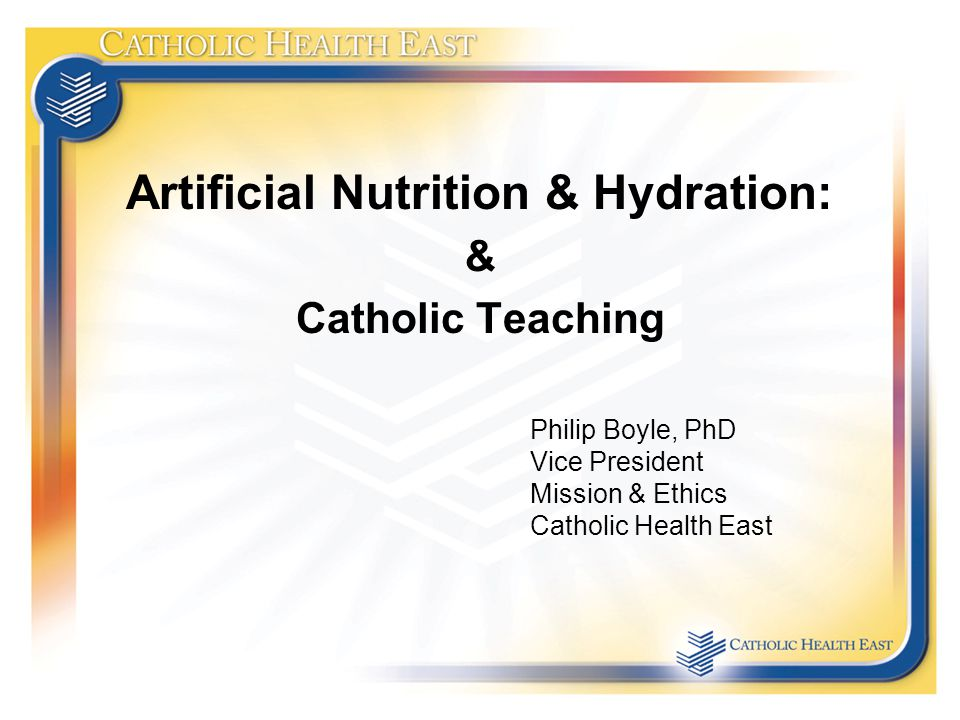 Artificial Nutrition & Hydration: & Catholic Teaching Philip Boyle, PhD Vice President Mission & Ethics Catholic Health East