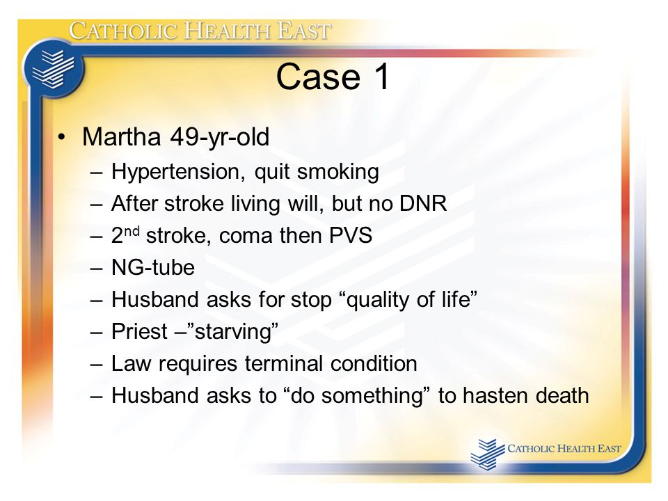 Case 1 Martha 49-yr-old –Hypertension, quit smoking –After stroke living will, but no DNR –2 nd stroke, coma then PVS –NG-tube –Husband asks for stop quality of life –Priest – starving –Law requires terminal condition –Husband asks to do something to hasten death