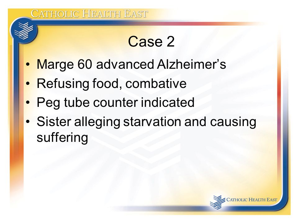 Case 2 Marge 60 advanced Alzheimer's Refusing food, combative Peg tube counter indicated Sister alleging starvation and causing suffering