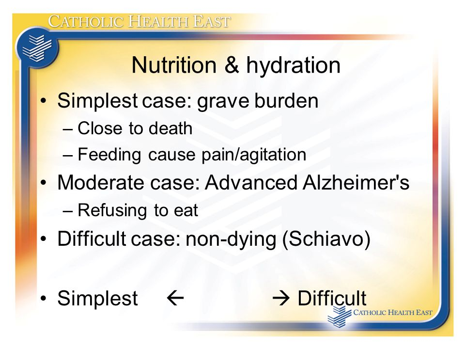 Nutrition & hydration Simplest case: grave burden –Close to death –Feeding cause pain/agitation Moderate case: Advanced Alzheimer s –Refusing to eat Difficult case: non-dying (Schiavo) Simplest   Difficult