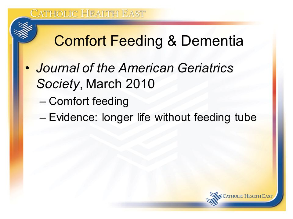 Comfort Feeding & Dementia Journal of the American Geriatrics Society, March 2010 –Comfort feeding –Evidence: longer life without feeding tube