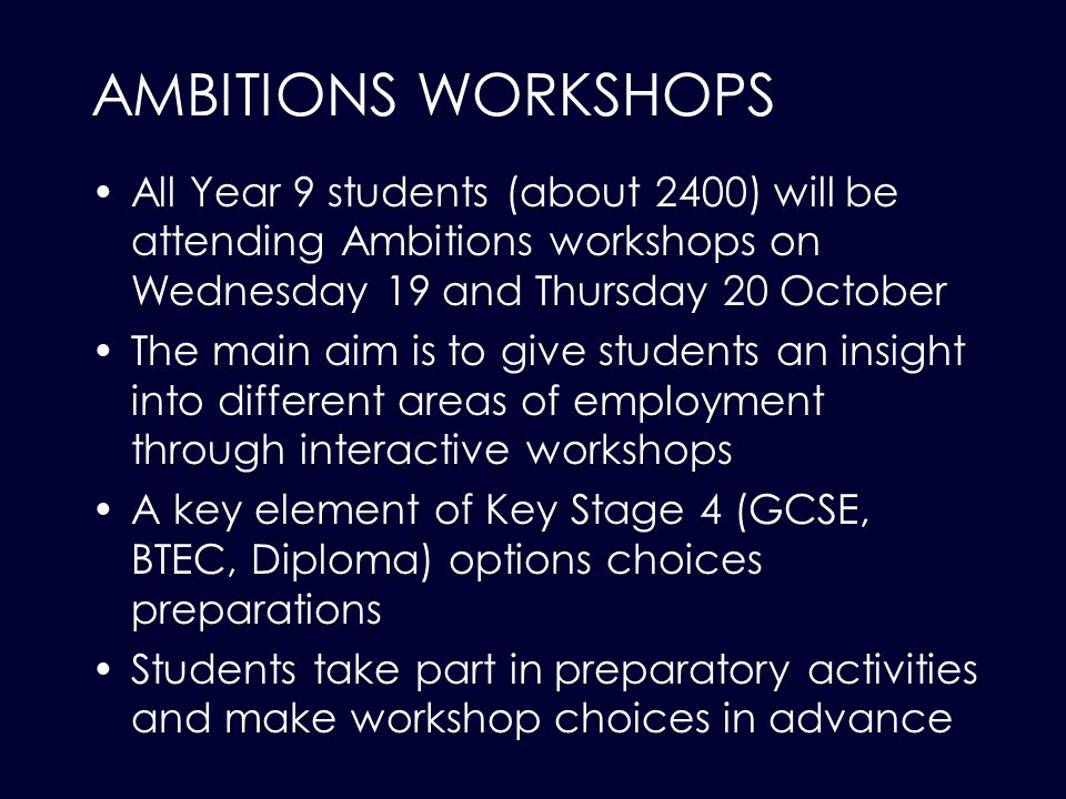 AMBITIONS WORKSHOPS All Year 9 students (about 2400) will be attending Ambitions workshops on Wednesday 19 and Thursday 20 October The main aim is to give students an insight into different areas of employment through interactive workshops A key element of Key Stage 4 (GCSE, BTEC, Diploma) options choices preparations Students take part in preparatory activities and make workshop choices in advance