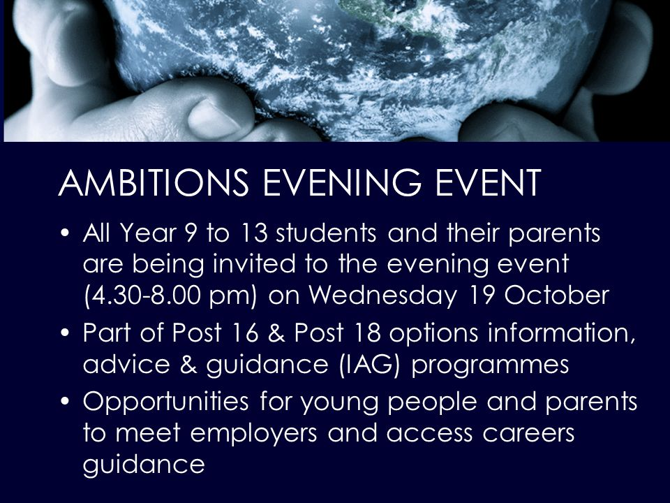 AMBITIONS EVENING EVENT All Year 9 to 13 students and their parents are being invited to the evening event (4.30-8.00 pm) on Wednesday 19 October Part of Post 16 & Post 18 options information, advice & guidance (IAG) programmes Opportunities for young people and parents to meet employers and access careers guidance