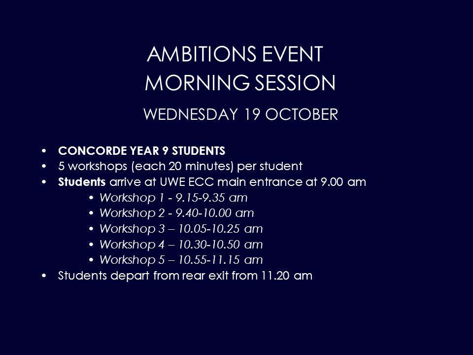 AMBITIONS EVENT CONCORDE YEAR 9 STUDENTS 5 workshops (each 20 minutes) per student Students arrive at UWE ECC main entrance at 9.00 am Workshop 1 - 9.15-9.35 am Workshop 2 - 9.40-10.00 am Workshop 3 – 10.05-10.25 am Workshop 4 – 10.30-10.50 am Workshop 5 – 10.55-11.15 am Students depart from rear exit from 11.20 am MORNING SESSION WEDNESDAY 19 OCTOBER