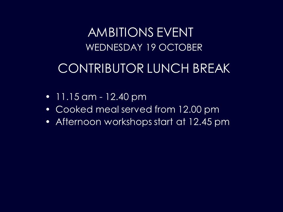 AMBITIONS EVENT 11.15 am - 12.40 pm Cooked meal served from 12.00 pm Afternoon workshops start at 12.45 pm WEDNESDAY 19 OCTOBER CONTRIBUTOR LUNCH BREAK